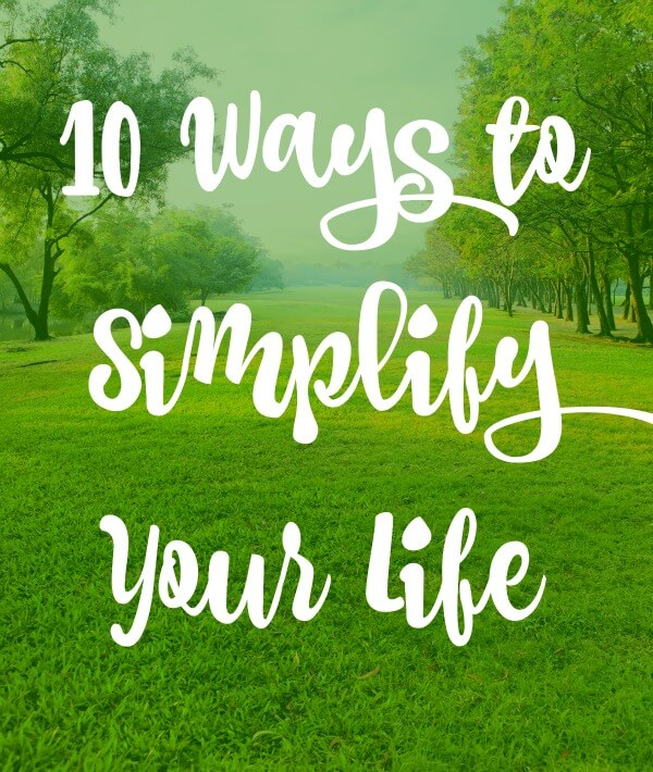 10 Ways to Simplify Your Life!